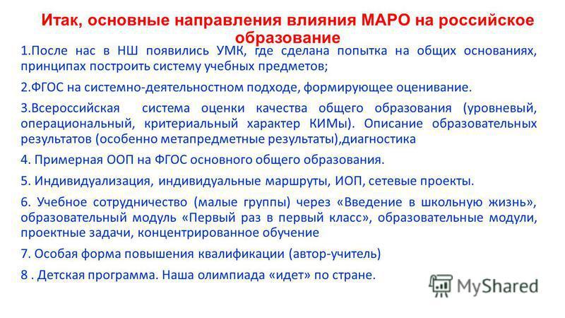 Итак, основные направления влияния МАРО на российское образование 1. После нас в НШ появились УМК, где сделана попытка на общих основаниях, принципах построить систему учебных предметов; 2. ФГОС на системно-деятельностном подходе, формирующее оценива