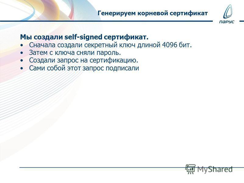 Мы создали self-signed сертификат. Сначала создали секретный ключ длиной 4096 бит. Затем с ключа сняли пароль. Создали запрос на сертификацию. Сами собой этот запрос подписали Генерируем корневой сертификат