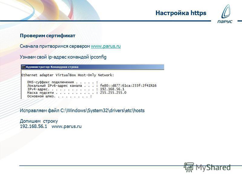 Проверим сертификат Сначала притворимся сервером www.parus.ruwww.parus.ru Узнаем свой ip-адрес командой ipconfig Исправляем файл C:\Windows\System32\drivers\etc\hosts Допишем строку 192.168.56.1 www.parus.ru Настройка https