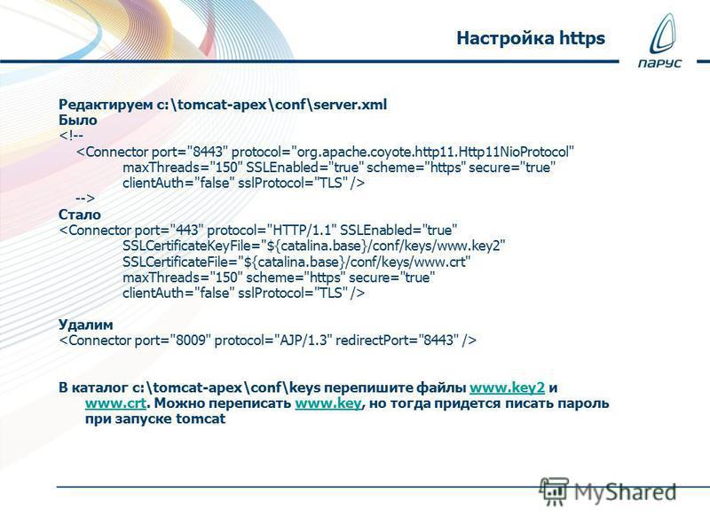 Редактируем c:\tomcat-apex\conf\server.xml Было  Стало  Удалим В каталог c:\tomcat-apex\conf\keys перепишите файлы www.key2 и www.crt. Можно переписать www.key, но тогда придется писать пароль при запуске tomcatwww.key2 www.crtwww.key Настройка https
