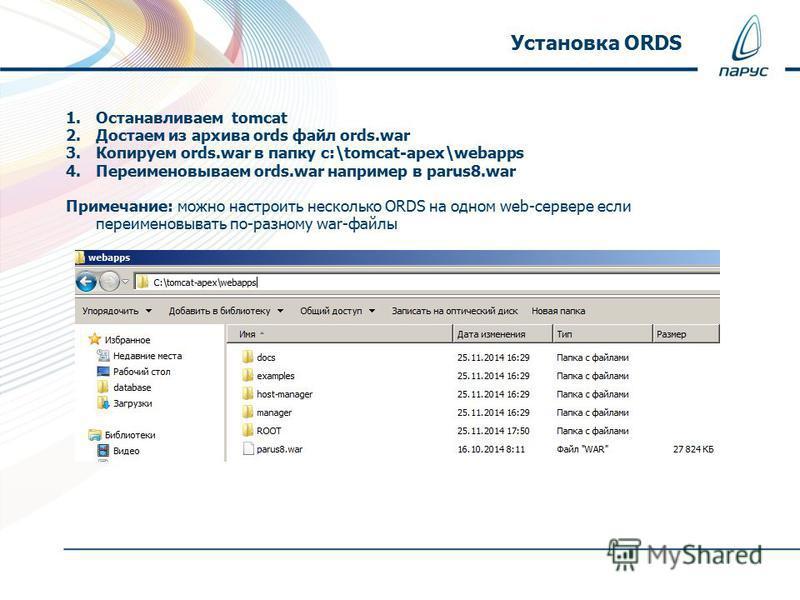 1. Останавливаем tomcat 2. Достаем из архива ords файл ords.war 3. Копируем ords.war в папку c:\tomcat-apex\webapps 4. Переименовываем ords.war например в parus8. war Примечание: можно настроить несколько ORDS на одном web-сервере если переименовыват