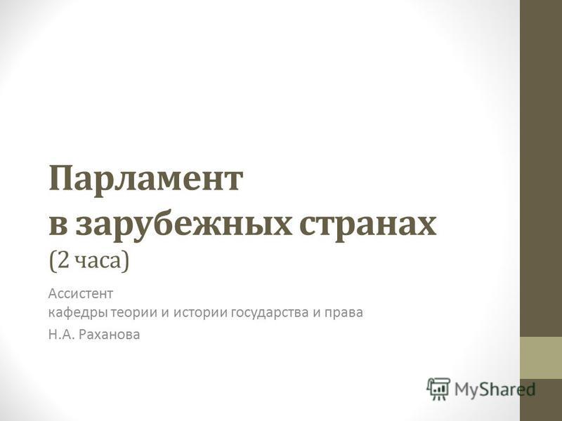 Парламент в зарубежных странах (2 часа) Ассистент кафедры теории и истории государства и права Н.А. Раханова