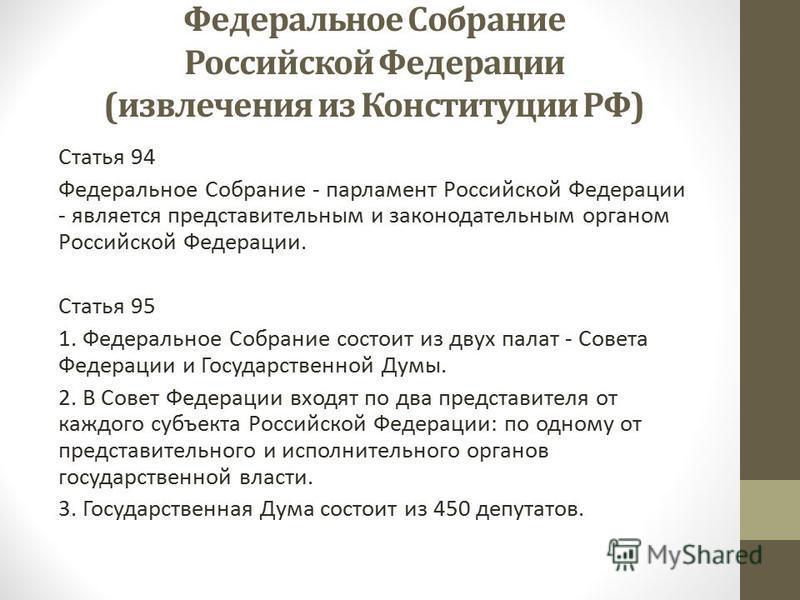 Федеральное Собрание Российской Федерации (извлечения из Конституции РФ) Статья 94 Федеральное Собрание - парламент Российской Федерации - является представительным и законодательным органом Российской Федерации. Статья 95 1. Федеральное Собрание сос