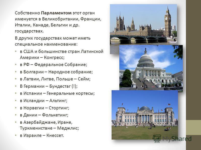 Собственно Парламентом этот орган именуется в Великобритании, Франции, Италии, Канаде, Бельгии и др. государствах. В других государствах может иметь специальное наименование: в США и большинстве стран Латинской Америки – Конгресс; в РФ – Федеральное