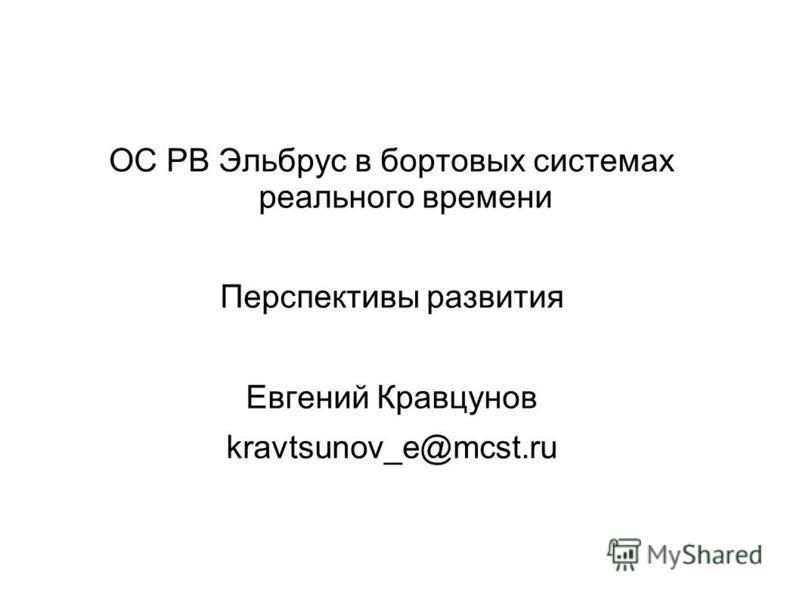 ОC РВ Эльбрус в бортовых системах реального времени Перспективы развития Евгений Кравцунов kravtsunov_e@mcst.ru