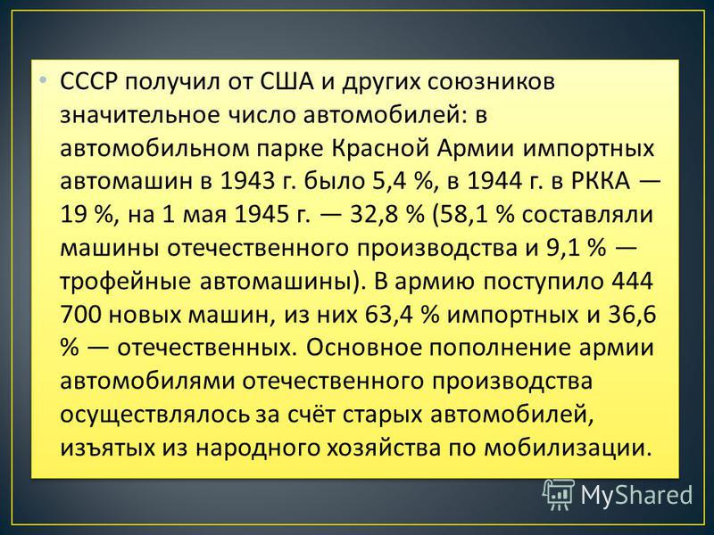 СССР получил от США и других союзников значительное число автомобилей : в автомобильном парке Красной Армии импортных автомашин в 1943 г. было 5,4 %, в 1944 г. в РККА 19 %, на 1 мая 1945 г. 32,8 % (58,1 % составляли машины отечественного производства