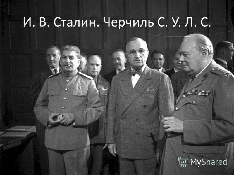 И. В. Сталин. Черчиль С. У. Л. С.