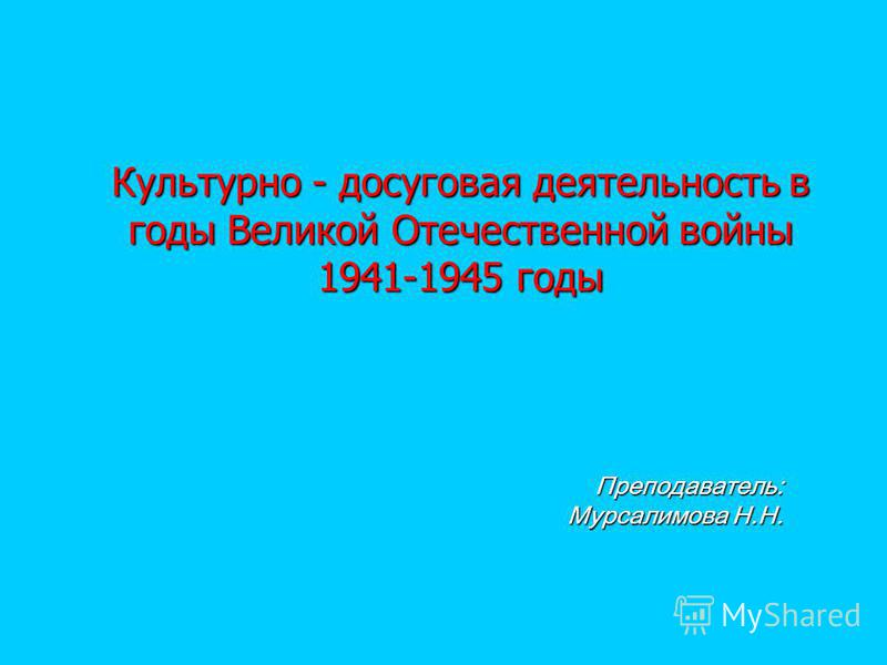 Культурно - досуговая деятельность в годы Великой Отечественной войны 1941-1945 годы Преподаватель: Мурсалимова Н.Н.