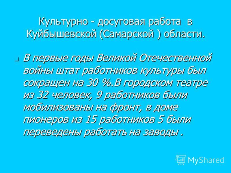 Культурно - досуговая работа в Куйбышевской (Самарской ) области. В первые годы Великой Отечественной войны штат работников культуры был сокращен на 30 %.В городском театре из 32 человек, 9 работников были мобилизованы на фронт, в доме пионеров из 15