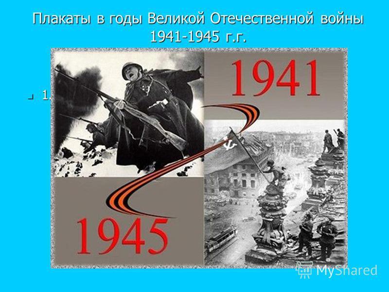 Плакаты в годы Великой Отечественной войны 1941-1945 г.г. 1. 1.