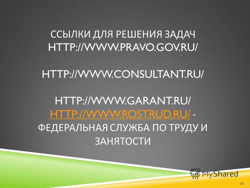 ССЫЛКИ ДЛЯ РЕШЕНИЯ ЗАДАЧ HTTP://WWW.PRAVO.GOV.RU/ HTTP://WWW.CONSULTANT.RU/ HTTP://WWW.GARANT.RU/ HTTP://WWW.ROSTRUD.RU/ - ФЕДЕРАЛЬНАЯ СЛУЖБА ПО ТРУДУ И ЗАНЯТОСТИ HTTP://WWW.ROSTRUD.RU/ 33