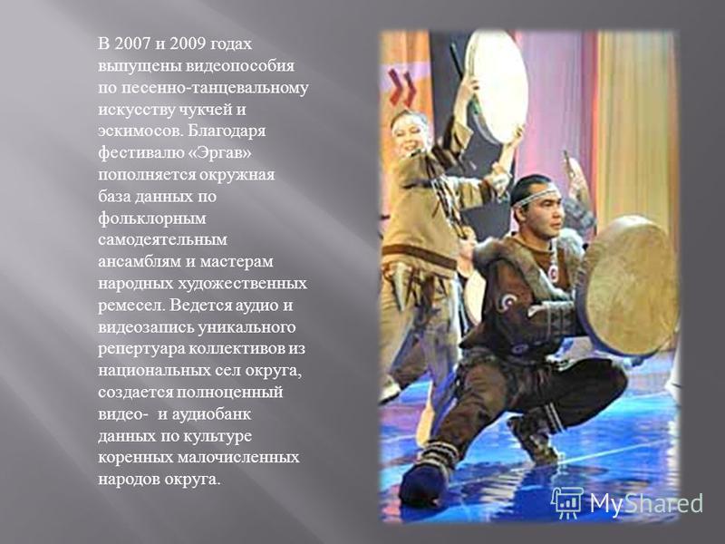 В 2007 и 2009 годах выпущены видео пособия по песенно - танцевальному искусству чукчей и эскимосов. Благодаря фестивалю « Эргав » пополняется окружная база данных по фольклорным самодеятельным ансамблям и мастерам народных художественных ремесел. Вед
