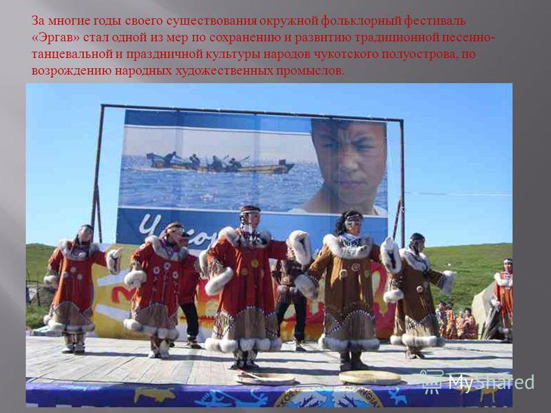 За многие годы своего существования окружной фольклорный фестиваль « Эргав » стал одной из мер по сохранению и развитию традиционной песенно - танцевальной и праздничной культуры народов чукотского полуострова, по возрождению народных художественных