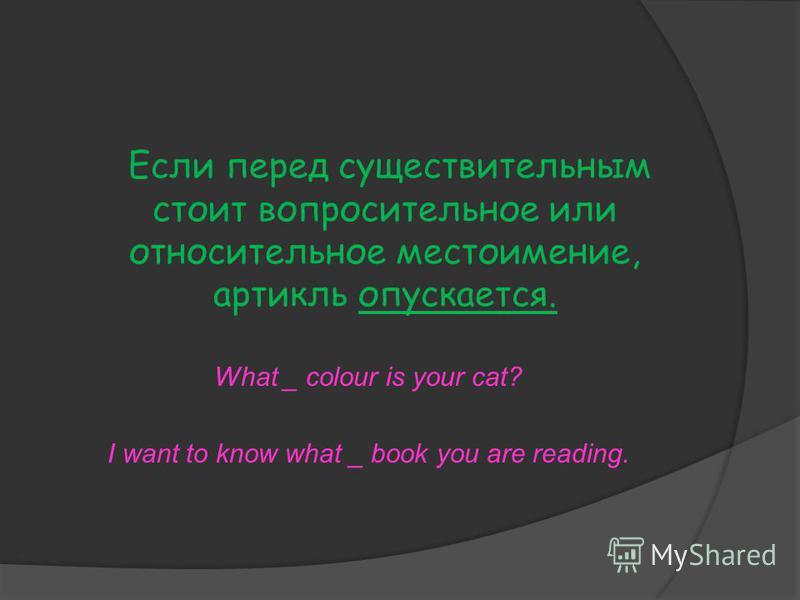 Если перед существительным стоит вопросительное или относительное местоимение, артикль опускается. What _ colour is your cat? I want to know what _ book you are reading.
