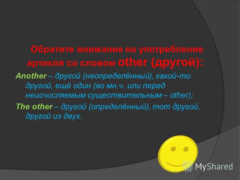 Обратите внимание на употребление артикля со словом other (другой): Another – другой (неопределённый), какой-то другой, ещё один (во мн.ч. или перед неисчисляемым существительным – other); The other – другой (определённый), тот другой, другой из двух