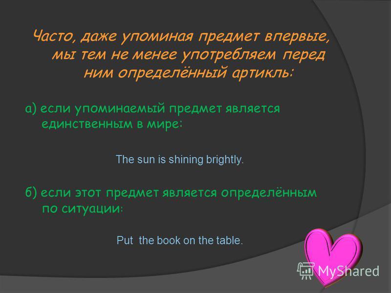 Часто, даже упоминая предмет впервые, мы тем не менее употребляем перед ним определённый артикль: а) если упоминаемый предмет является единственным в мире: The sun is shining brightly. б) если этот предмет является определённым по ситуации : Put the