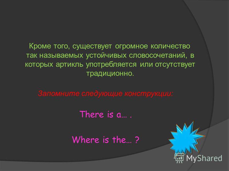 Кроме того, существует огромное количество так называемых устойчивых словосочетаний, в которых артикль употребляется или отсутствует традиционно. Запомните следующие конструкции: There is a…. Where is the… ?