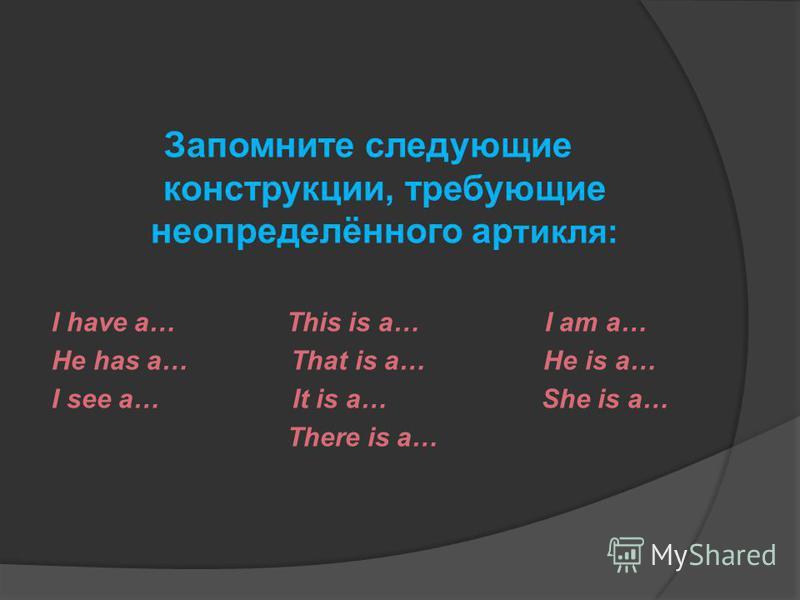 Запомните следующие конструкции, требующие неопределённого артикля: I have a… This is a… I am a… He has a… That is a… He is a… I see a… It is a… She is a… There is a…