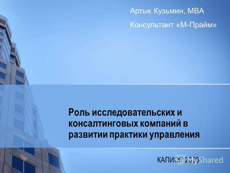 Роль исследовательских и консалтинговых компаний в развитии практики управления КАПИОР 2008 Артык Кузьмин, MBA Консультант «М-Прайм»