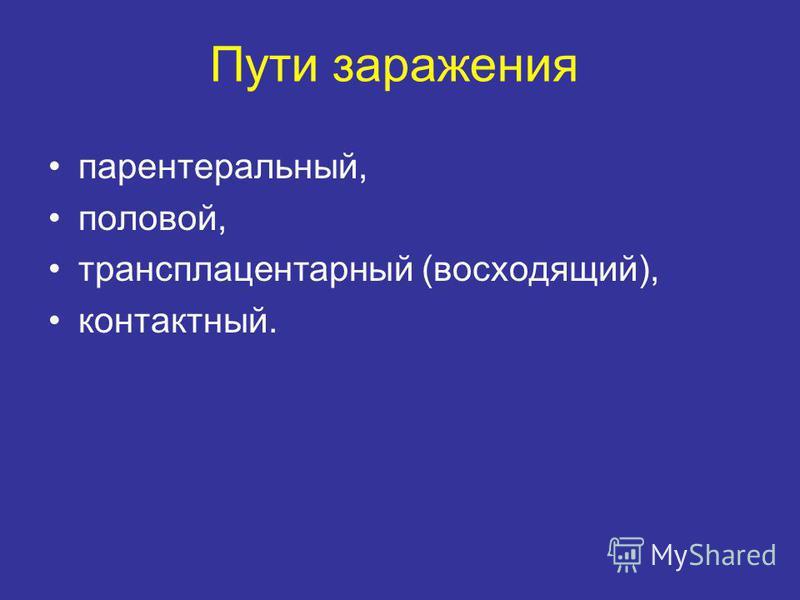 Пути заражения парентеральный, половой, трансплацентарный (восходящий), контактный.