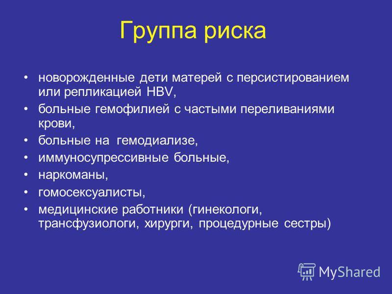 Группа риска новорожденные дети матерей с персистированием или репликацией HBV, больные гемофилией с частыми переливаниями крови, больные на гемодиализе, иммуносупрессивные больные, наркоманы, гомосексуалисты, медицинские работники (гинекологи, транс
