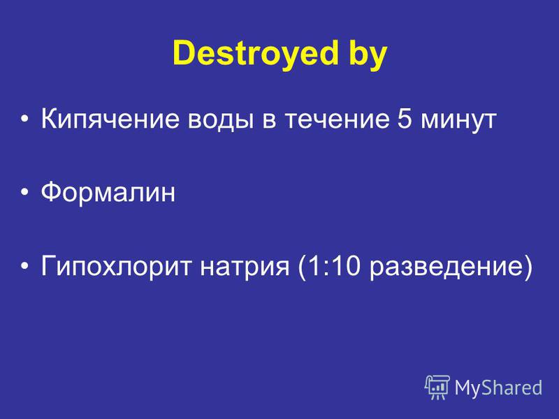 Destroyed by Кипячение воды в течение 5 минут Формалин Гипохлорит натрия (1:10 разведение)