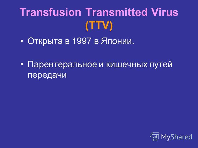 Transfusion Transmitted Virus (TTV) Открыта в 1997 в Японии. Парентеральное и кишечных путей передачи