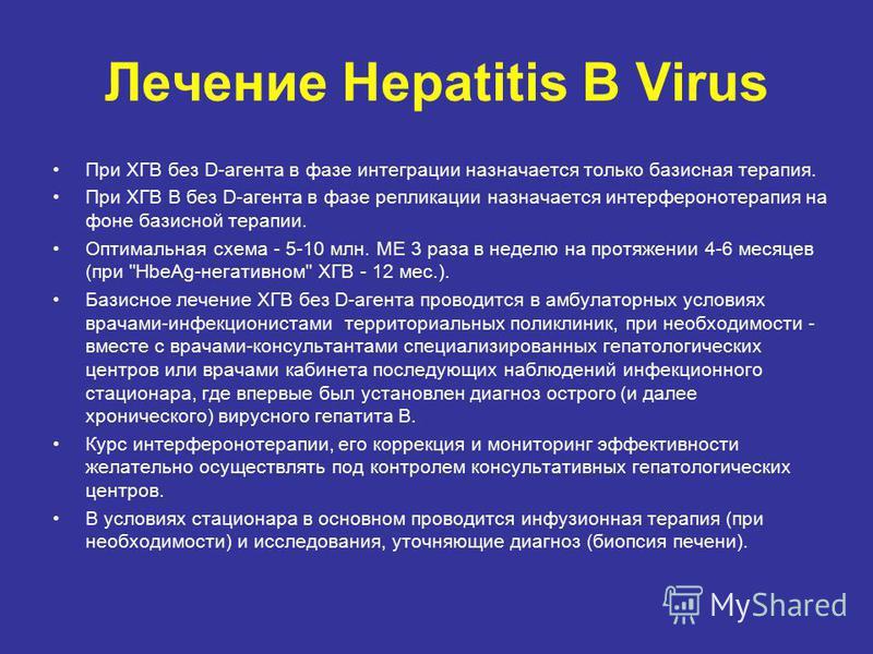 Лечение Hepatitis В Virus При ХГВ без D-агента в фазе интеграции назначается только базисная терапия. При ХГВ В без D-агента в фазе репликации назначается интерферонотерапия на фоне базисной терапии. Оптимальная схема - 5-10 млн. МЕ 3 раза в неделю н