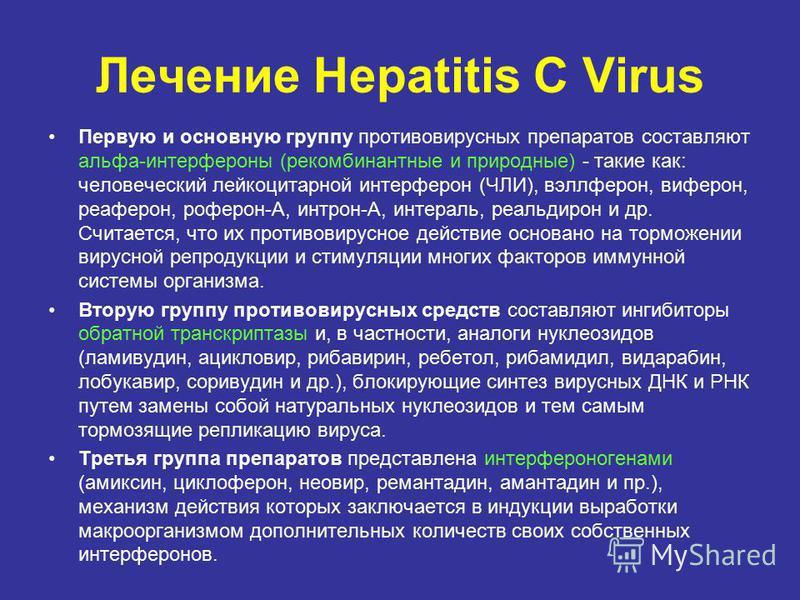 Лечение Hepatitis C Virus Первую и основную группу противовирусных препаратов составляют альфа-интерфероны (рекомбинантные и природные) - такие как: человеческий лейкоцитарной интерферон (ЧЛИ), вэллферон, виферон, реаферон, роферон-А, интрон-А, интер