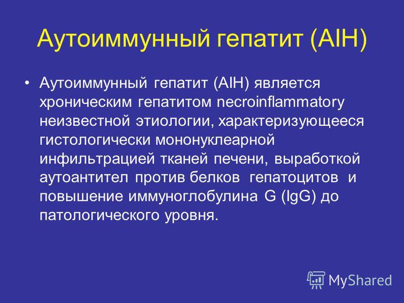 Аутоиммунный гепатит (AIH) Аутоиммунный гепатит (AIH) является хроническим гепатитом necroinflammatory неизвестной этиологии, характеризующееся гистологически мононуклеарной инфильтрацией тканей печени, выработкой аутоантител против белков гепатоцито