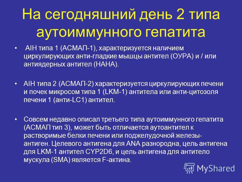 На сегодняшний день 2 типа аутоиммунного гепатита AIH типа 1 (АСМАП-1), характеризуется наличием циркулирующих анти-гладкие мышцы антител (ОУРА) и / или антиядерных антител (НАНА). AIH типа 2 (АСМАП-2) характеризуется циркулирующих печени и почек мик