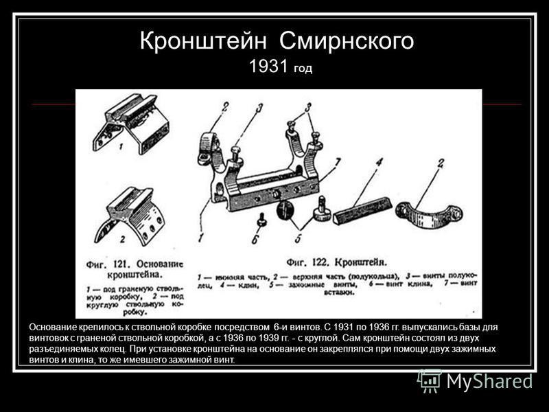 Кронштейн Смирнского 1931 год Основание крепилось к ствольной коробке посредством 6-и винтов. С 1931 по 1936 гг. выпускались базы для винтовок с граненой ствольной коробкой, а с 1936 по 1939 гг. - с круглой. Сам кронштейн состоял из двух разъединяемы
