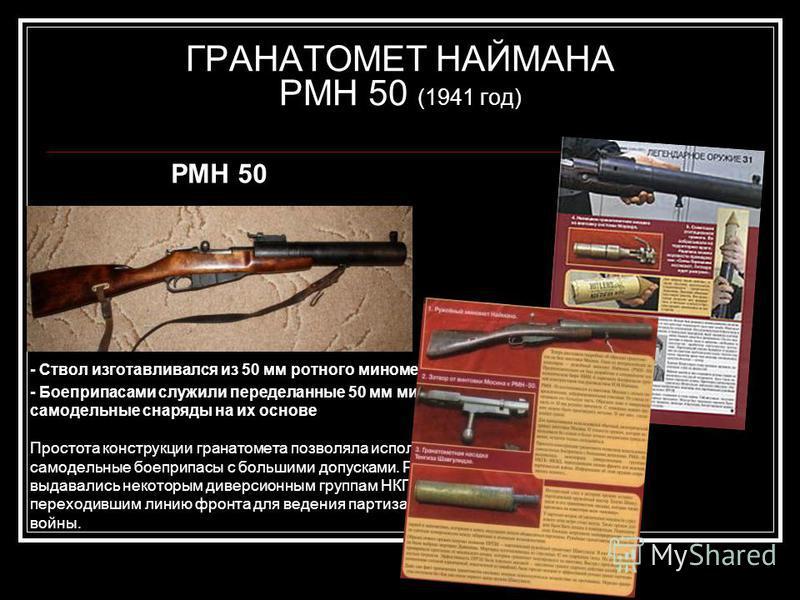 ГРАНАТОМЕТ НАЙМАНА РМН 50 (1941 год) РМН 50 - Ствол изготавливался из 50 мм ротного миномета - Боеприпасами служили переделанные 50 мм мины и самодельные снаряды на их основе Простота конструкции гранатомета позволяла использовать самодельные боеприп