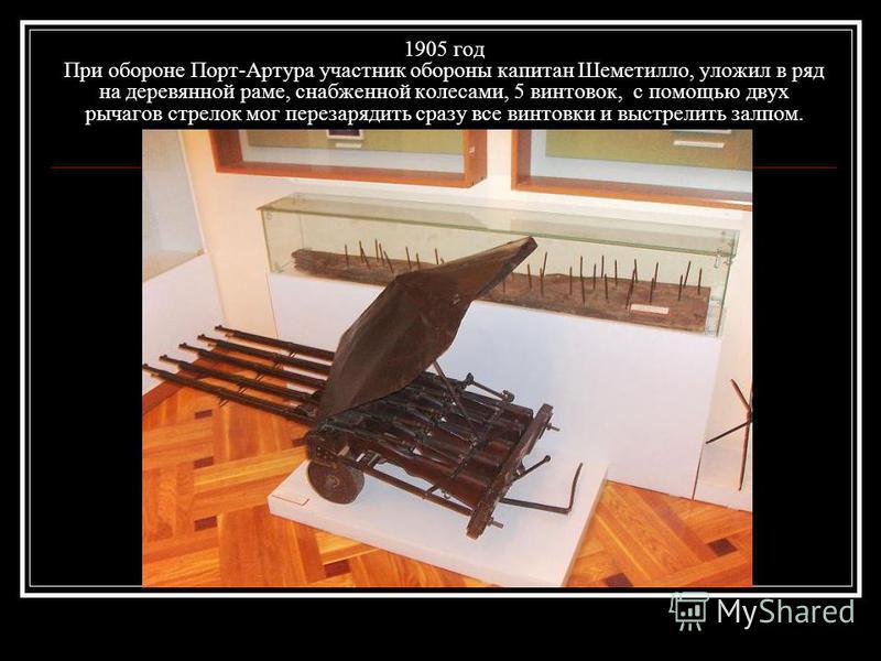 1905 год При обороне Порт-Артура участник обороны капитан Шеметилло, уложил в ряд на деревянной раме, снабженной колесами, 5 винтовок, с помощью двух рычагов стрелок мог перезарядить сразу все винтовки и выстрелить залпом.
