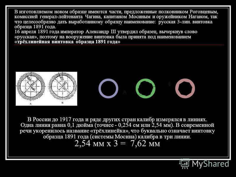 В изготовляемом новом образце имеются части, предложенные полковником Роговцевым, комиссией генерал-лейтенанта Чагина, капитаном Мосиным и оружейником Наганом, так что целесообразно дать выработанному образцу наименование: русская 3-лин. винтовка обр
