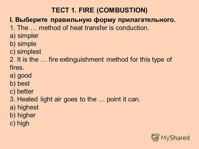 ТЕСТ 1. FIRE (COMBUSTION) I. Выберите правильную форму прилагательного. 1. The … method of heat transfer is conduction. a) simpler b) simple c) simplest 2. It is the … fire extinguishment method for this type of fires. a) good b) best c) better 3. He