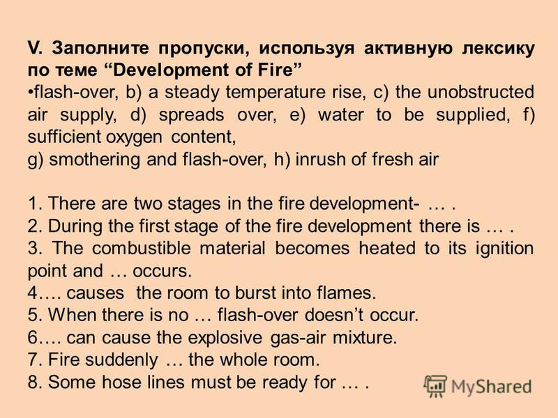 V. Заполните пропуски, используя активную лексику по теме Development of Fire flash-over, b) a steady temperature rise, c) the unobstructed air supply, d) spreads over, e) water to be supplied, f) sufficient oxygen content, g) smothering and flash-ov
