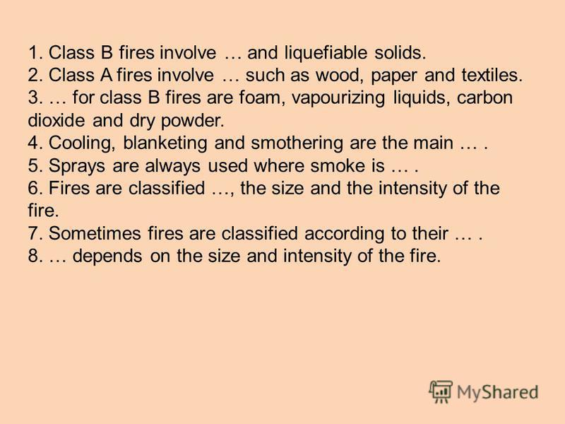 1. Class B fires involve … and liquefiable solids. 2. Class A fires involve … such as wood, paper and textiles. 3. … for class B fires are foam, vapourizing liquids, carbon dioxide and dry powder. 4. Cooling, blanketing and smothering are the main ….