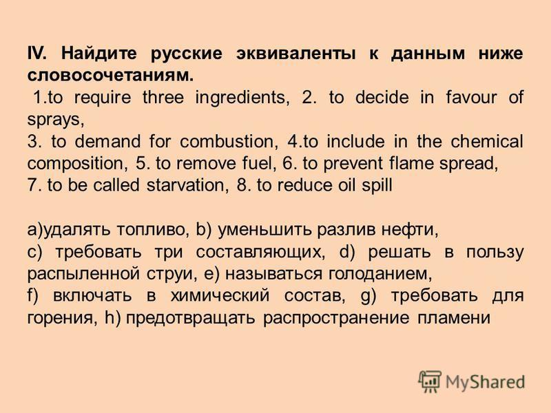 IV. Найдите русские эквиваленты к данным ниже словосочетаниям. 1.to require three ingredients, 2. to decide in favour of sprays, 3. to demand for combustion, 4.to include in the chemical composition, 5. to remove fuel, 6. to prevent flame spread, 7.
