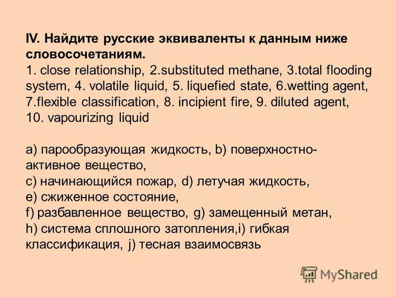 IV. Найдите русские эквиваленты к данным ниже словосочетаниям. 1. close relationship, 2.substituted methane, 3.total flooding system, 4. volatile liquid, 5. liquefied state, 6.wetting agent, 7.flexible classification, 8. incipient fire, 9. diluted ag