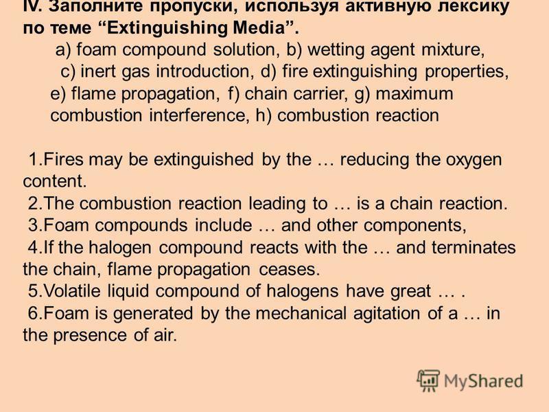 IV. Заполните пропуски, используя активную лексику по теме Extinguishing Media. a) foam compound solution, b) wetting agent mixture, c) inert gas introduction, d) fire extinguishing properties, e) flame propagation, f) chain carrier, g) maximum combu