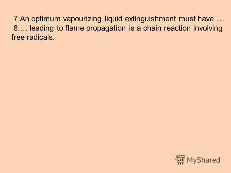 7.An optimum vapourizing liquid extinguishment must have … 8.… leading to flame propagation is a chain reaction involving free radicals.