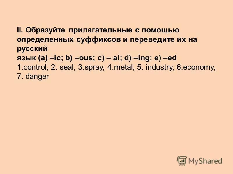 II. Образуйте прилагательные с помощью определенных суффиксов и переведите их на русский язык (a) –ic; b) –ous; c) – al; d) –ing; e) –ed 1.control, 2. seal, 3.spray, 4.metal, 5. industry, 6.economy, 7. danger