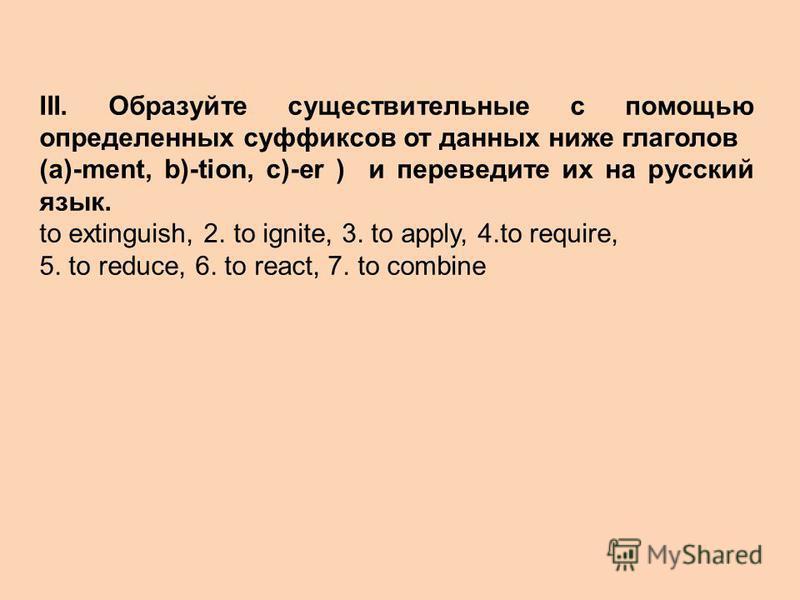 III. Образуйте существительные с помощью определенных суффиксов от данных ниже глаголов (a)-ment, b)-tion, c)-er ) и переведите их на русский язык. to extinguish, 2. to ignite, 3. to apply, 4.to require, 5. to reduce, 6. to react, 7. to combine