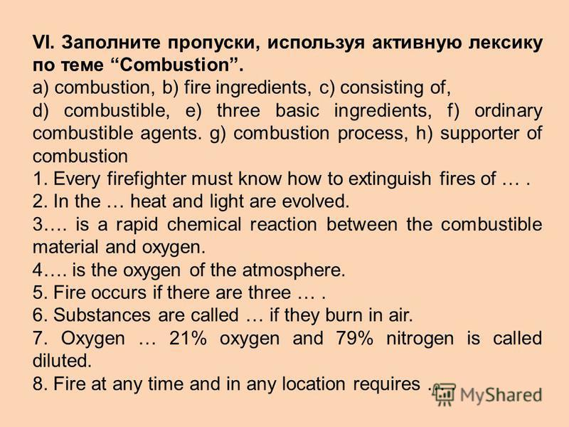 VI. Заполните пропуски, используя активную лексику по темe Combustion. a) combustion, b) fire ingredients, c) consisting of, d) combustible, e) three basic ingredients, f) ordinary combustible agents. g) combustion process, h) supporter of combustion