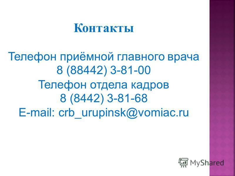 Контакты Телефон приёмной главного врача 8 (88442) 3-81-00 Телефон отдела кадров 8 (8442) 3-81-68 E-mail: crb_urupinsk@vomiac.ru