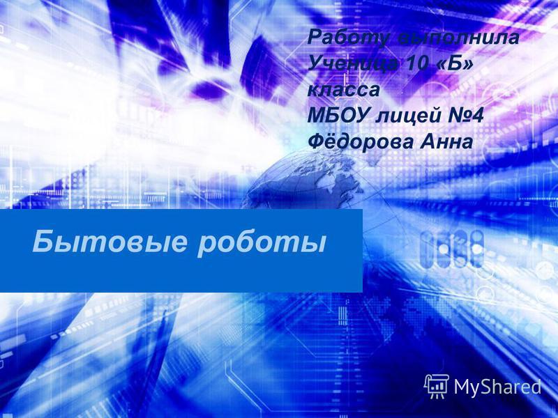 Бытовые роботы Работу выполнила Ученица 10 «Б» класса МБОУ лицей 4 Фёдорова Анна