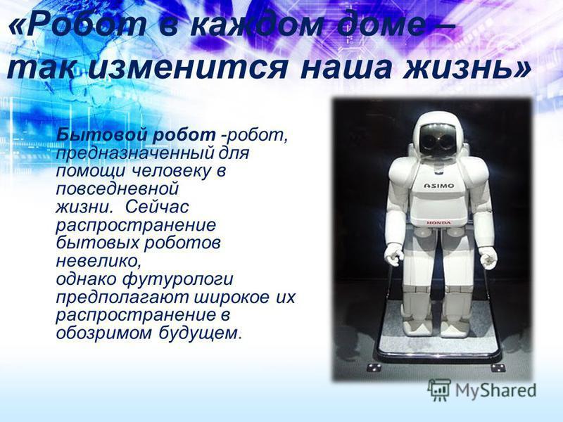 «Робот в каждом доме – так изменится наша жизнь» Бытовой робот -робот, предназначенный для помощи человеку в повседневной жизни. Сейчас распространение бытовых роботов невелико, однако футурологи предполагают широкое их распространение в обозримом бу