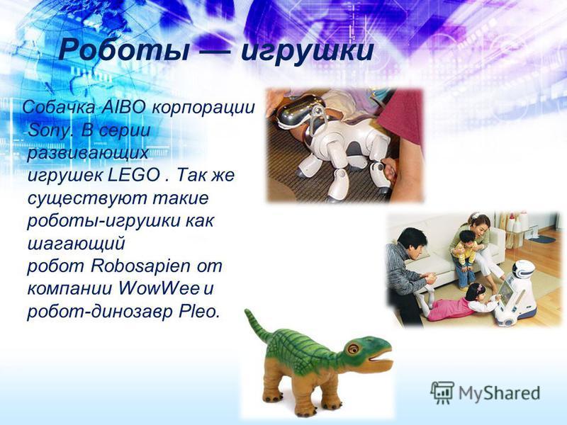 Роботы игрушки Собачка AIBO корпорации Sony. В серии развивающих игрушек LEGO. Так же существуют такие роботы-игрушки как шагающий робот Robosapien от компании WowWee и робот-динозавр Pleo.