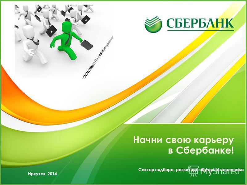 Начни свою карьеру в Сбербанке! Сектор подбора, развития и обучения персонала Иркутск 2014